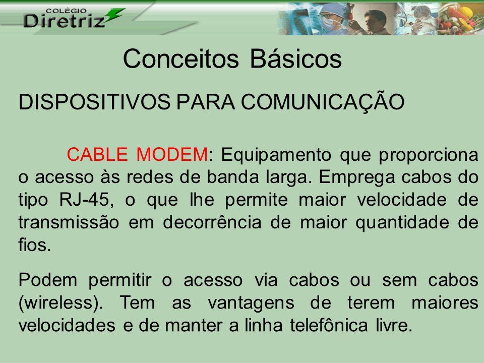 Conceitos Básicos DISPOSITIVOS PARA COMUNICAÇÃO CABLE MODEM: Equipamento que proporciona o acesso às redes de banda larga. Emprega cabos do tipo RJ-45