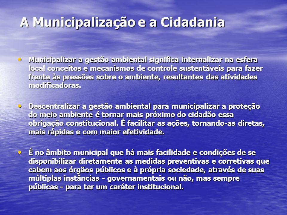 A Municipalização e a Cidadania Municipalizar a gestão ambiental significa internalizar na esfera local conceitos e mecanismos de controle sustentáveis para fazer frente às pressões sobre o ambiente, resultantes das atividades modificadoras.