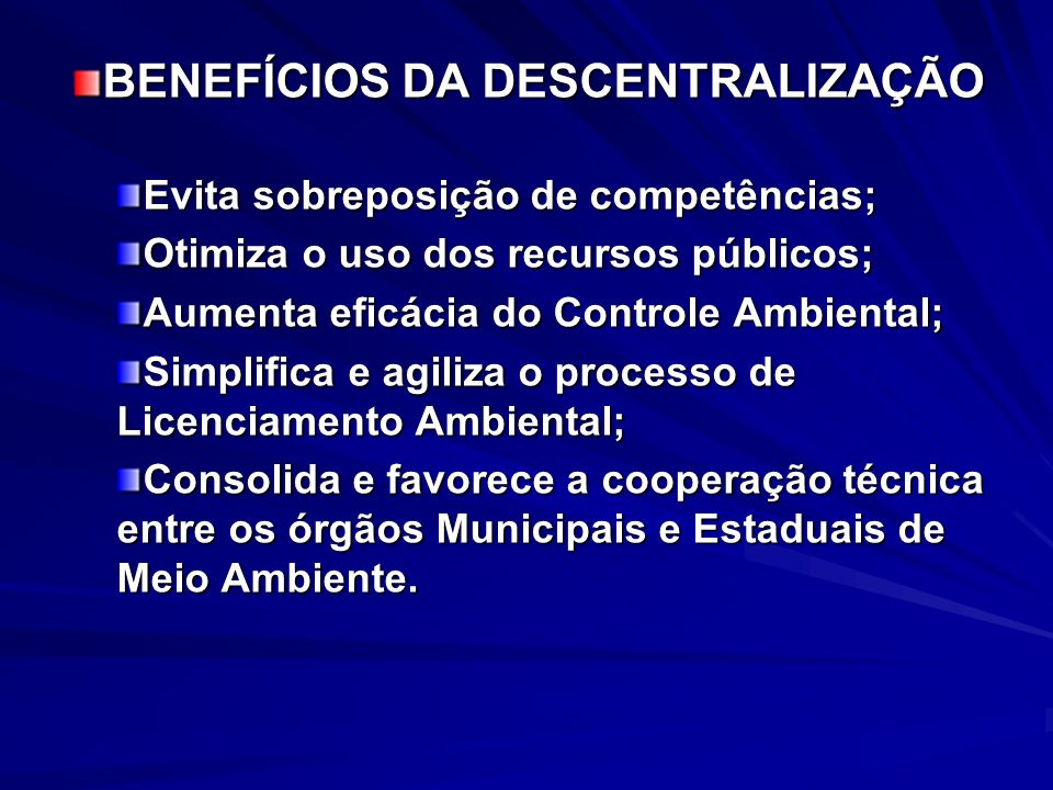 BENEFÍCIOS DA DESCENTRALIZAÇÃO Evita sobreposição de competências; Otimiza o uso dos recursos públicos; Aumenta eficácia do Controle Ambiental; Simpli