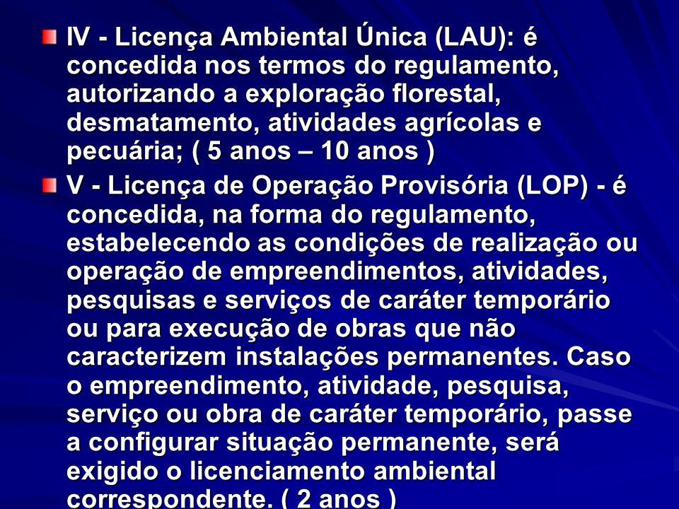 IV - Licença Ambiental Única (LAU): é concedida nos termos do regulamento, autorizando a exploração florestal, desmatamento, atividades agrícolas e pe