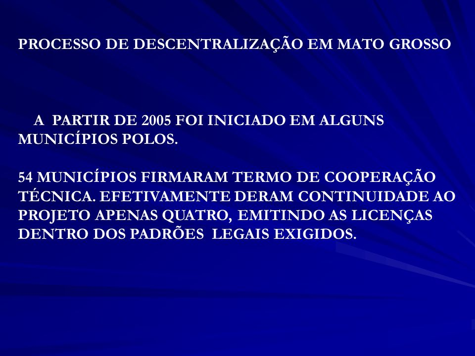 PROCESSO DE DESCENTRALIZAÇÃO EM MATO GROSSO A PARTIR DE 2005 FOI INICIADO EM ALGUNS MUNICÍPIOS POLOS. 54 MUNICÍPIOS FIRMARAM TERMO DE COOPERAÇÃO TÉCNI
