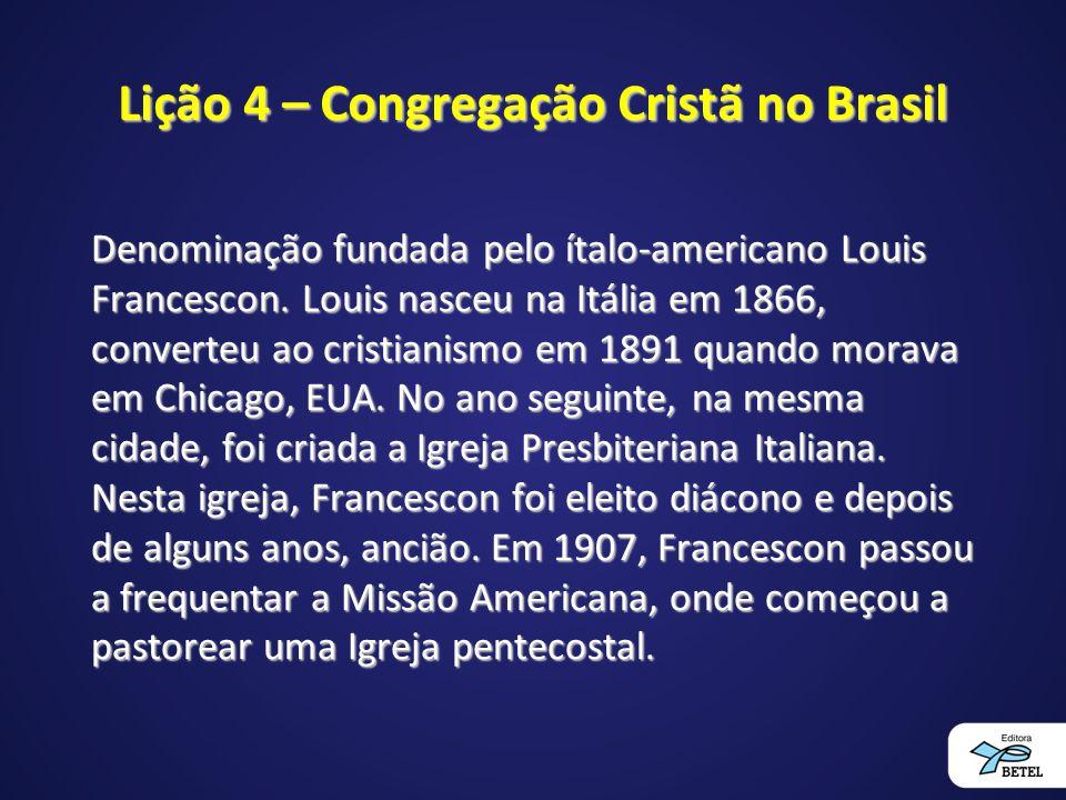 Lição 4 – Congregação Cristã no Brasil Denominação fundada pelo ítalo-americano Louis Francescon.