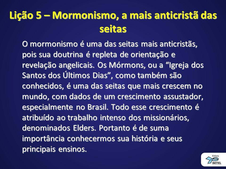 Lição 5 – Mormonismo, a mais anticristã das seitas O mormonismo é uma das seitas mais anticristãs, pois sua doutrina é repleta de orientação e revelação angelicais.