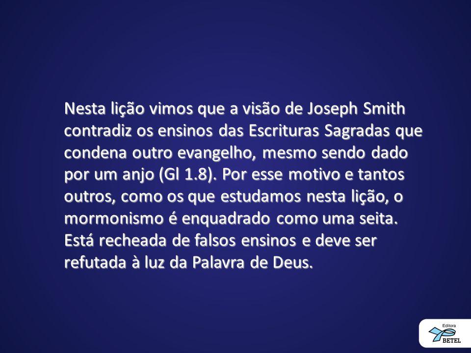 Nesta lição vimos que a visão de Joseph Smith contradiz os ensinos das Escrituras Sagradas que condena outro evangelho, mesmo sendo dado por um anjo (Gl 1.8).
