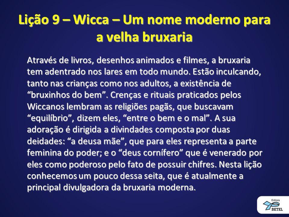 Lição 9 – Wicca – Um nome moderno para a velha bruxaria Através de livros, desenhos animados e filmes, a bruxaria tem adentrado nos lares em todo mundo.