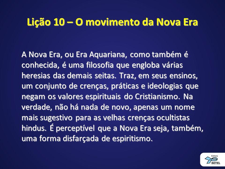 Lição 10 – O movimento da Nova Era A Nova Era, ou Era Aquariana, como também é conhecida, é uma filosofia que engloba várias heresias das demais seitas.
