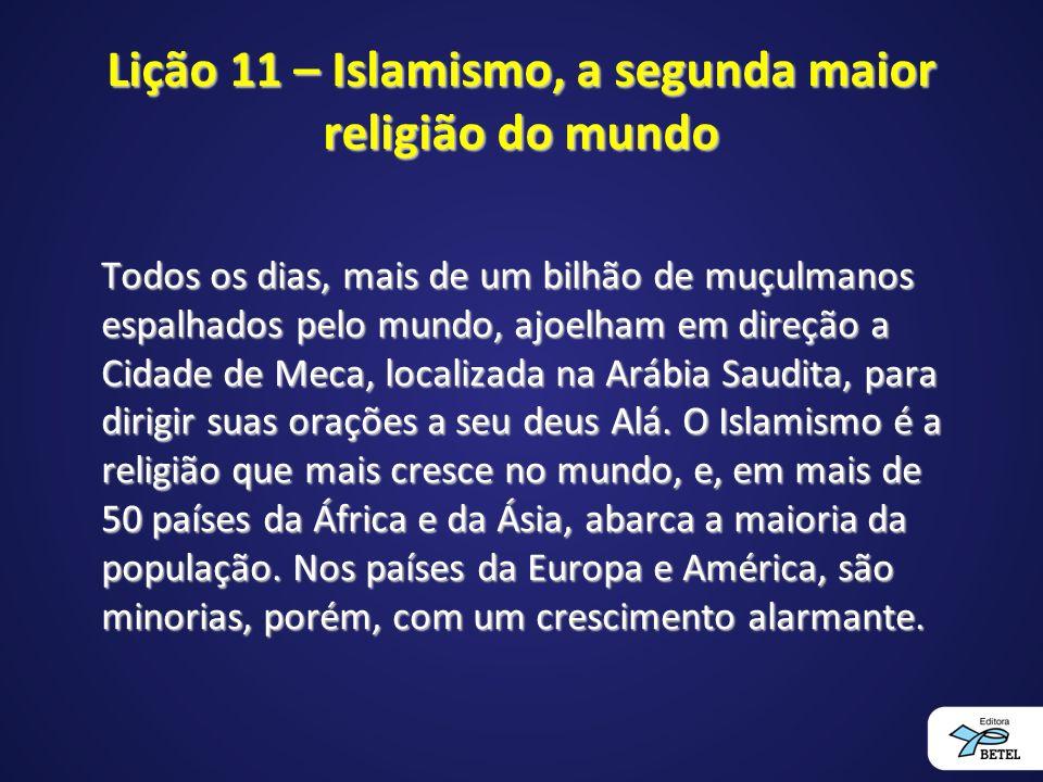 Lição 11 – Islamismo, a segunda maior religião do mundo Todos os dias, mais de um bilhão de muçulmanos espalhados pelo mundo, ajoelham em direção a Cidade de Meca, localizada na Arábia Saudita, para dirigir suas orações a seu deus Alá.