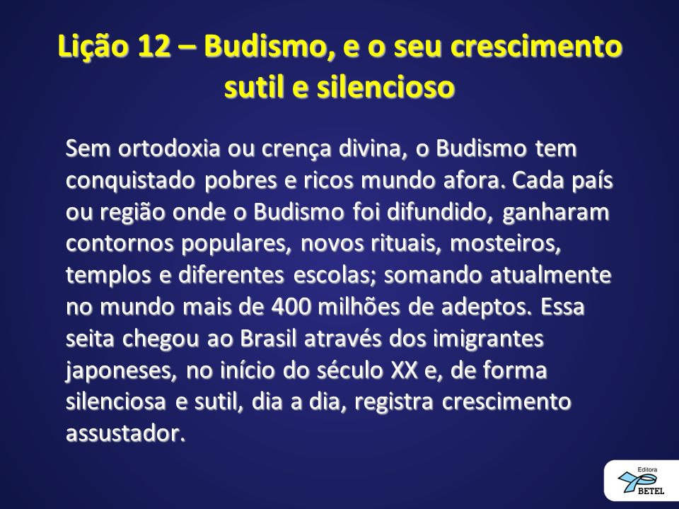 Lição 12 – Budismo, e o seu crescimento sutil e silencioso Sem ortodoxia ou crença divina, o Budismo tem conquistado pobres e ricos mundo afora.