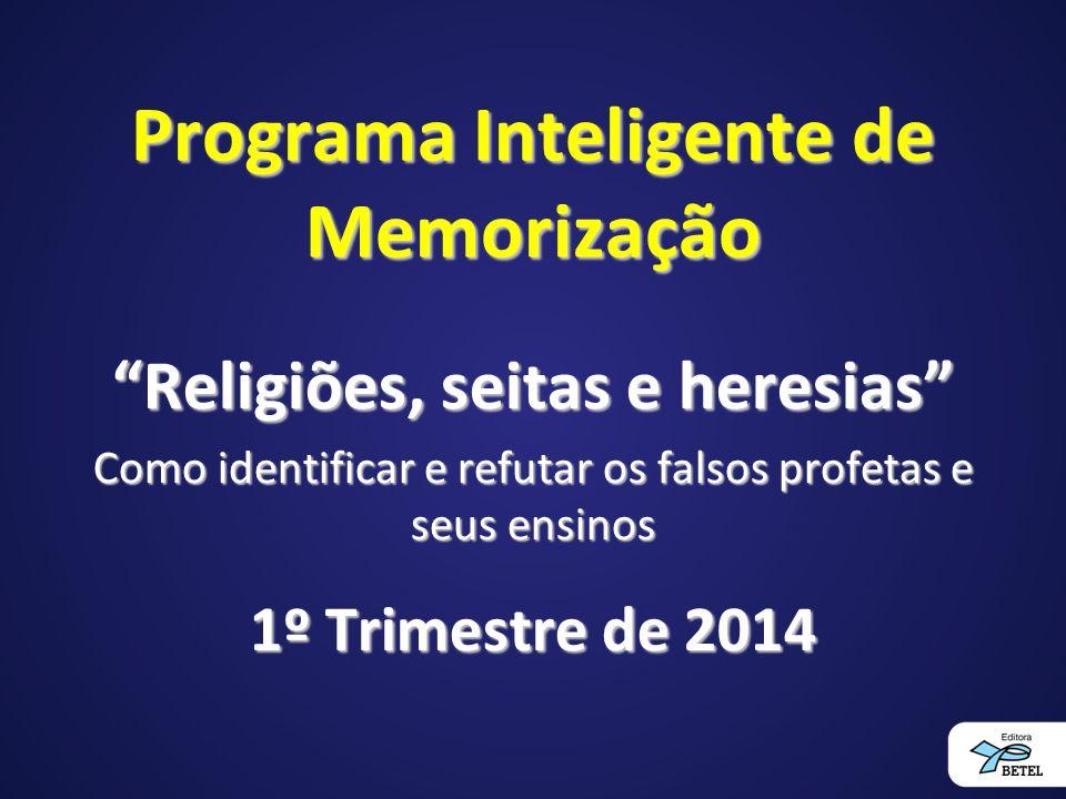 Programa Inteligente de Memorização Religiões, seitas e heresias Como identificar e refutar os falsos profetas e seus ensinos 1º Trimestre de 2014