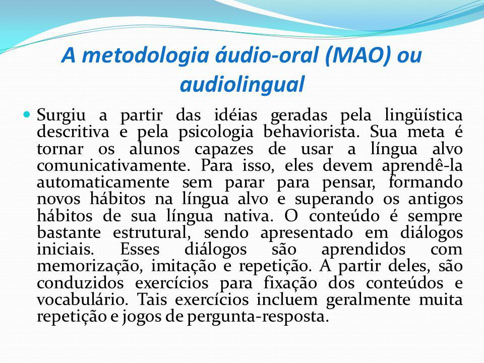 A metodologia áudio-oral (MAO) ou audiolingual Surgiu a partir das idéias geradas pela lingüística descritiva e pela psicologia behaviorista. Sua meta