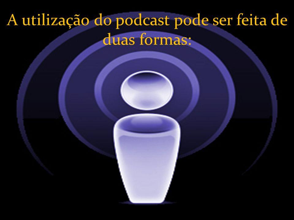 A utilização do podcast pode ser feita de duas formas: