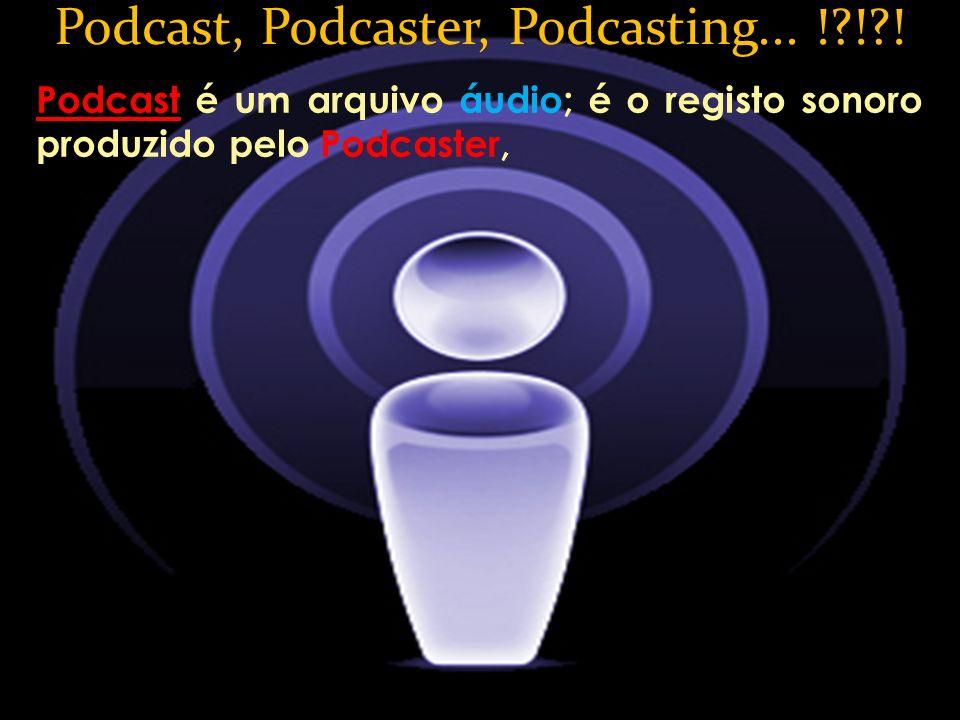 Podcast é um arquivo áudio; é o registo sonoro produzido pelo Podcaster, Podcast, Podcaster, Podcasting... !?!?!