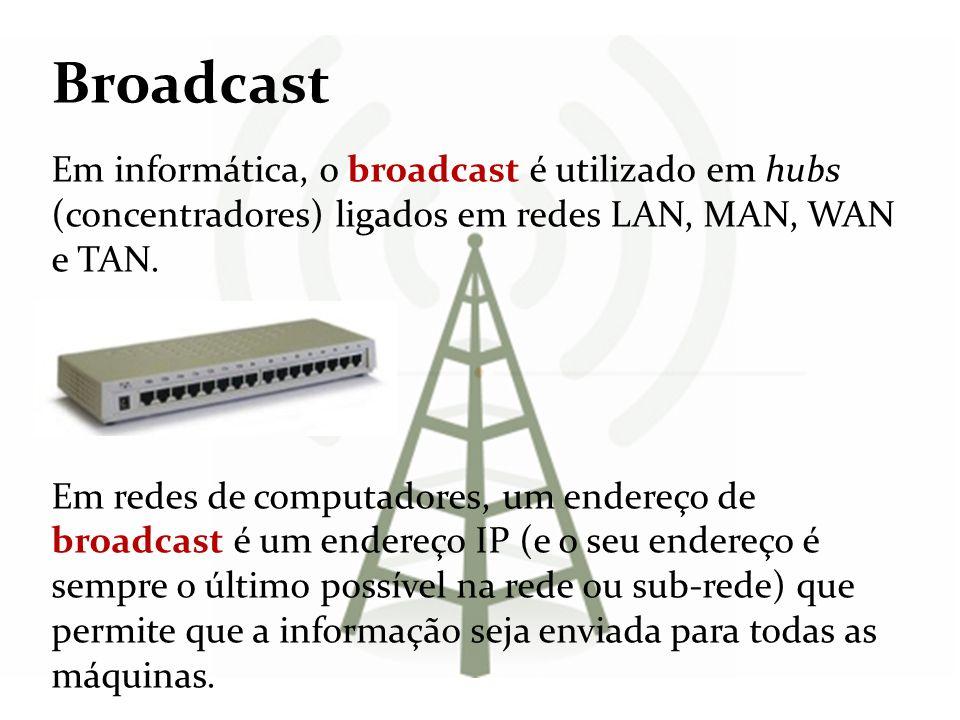 Broadcast Em informática, o broadcast é utilizado em hubs (concentradores) ligados em redes LAN, MAN, WAN e TAN. Em redes de computadores, um endereço