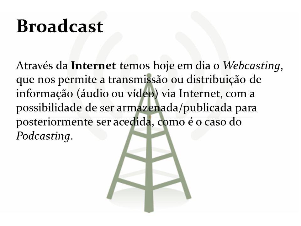 Broadcast Através da Internet temos hoje em dia o Webcasting, que nos permite a transmissão ou distribuição de informação (áudio ou vídeo) via Interne