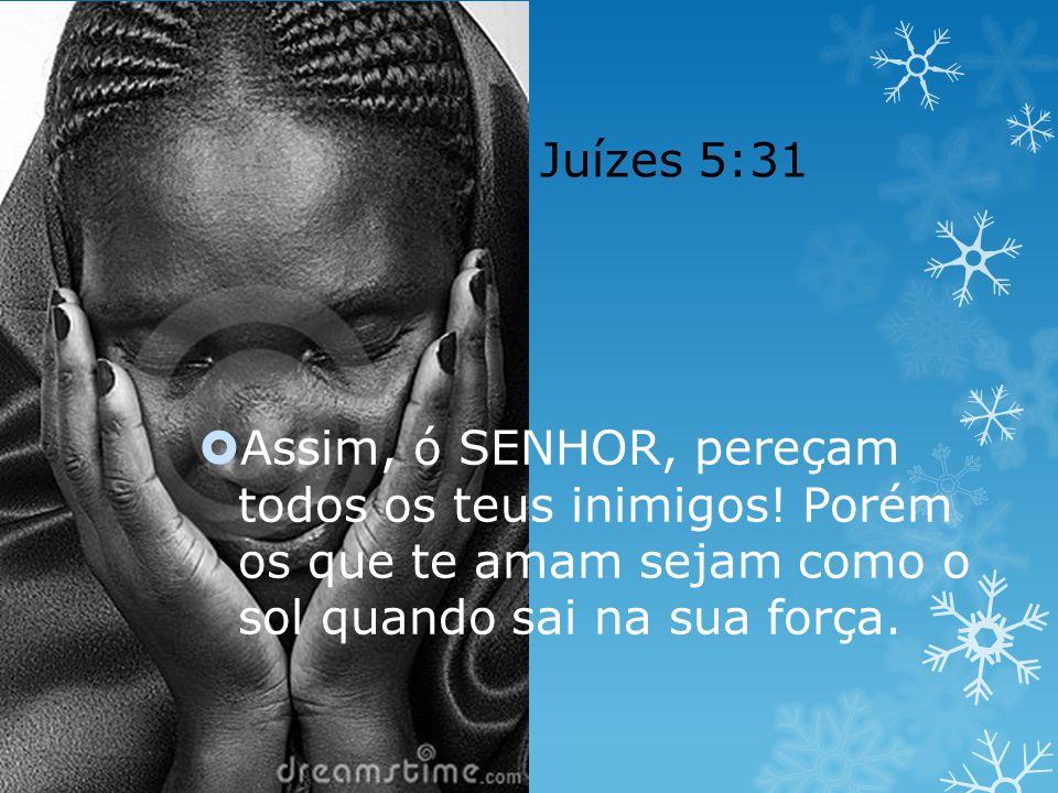 Juízes 5:31 Assim, ó SENHOR, pereçam todos os teus inimigos! Porém os que te amam sejam como o sol quando sai na sua força.