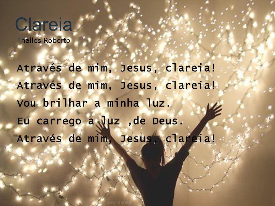Clareia Thalles Roberto Através de mim, Jesus, clareia! Vou brilhar a minha luz. Eu carrego a luz,de Deus. Através de mim, Jesus, clareia!