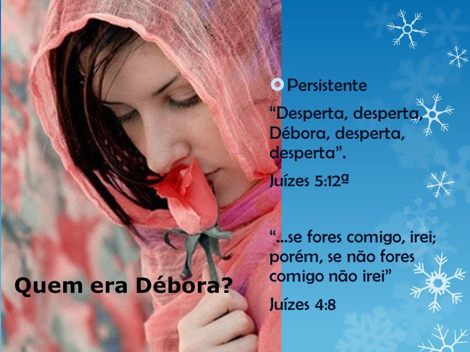 Quem era Débora? Persistente Desperta, desperta, Débora, desperta, desperta. Juízes 5:12ª...se fores comigo, irei; porém, se não fores comigo não irei