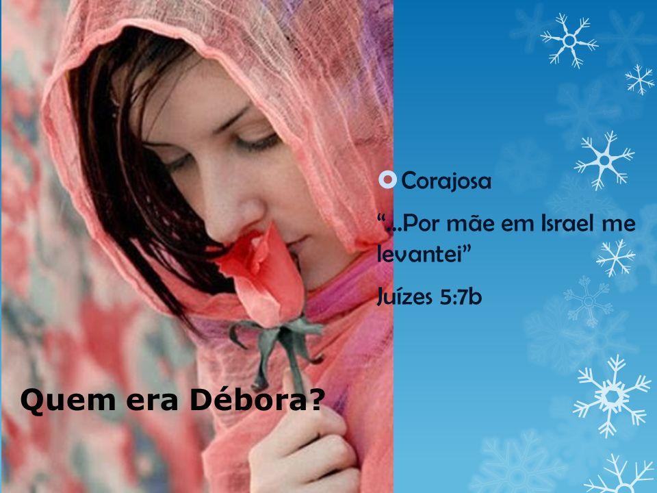 Quem era Débora? Corajosa...Por mãe em Israel me levantei Juízes 5:7b