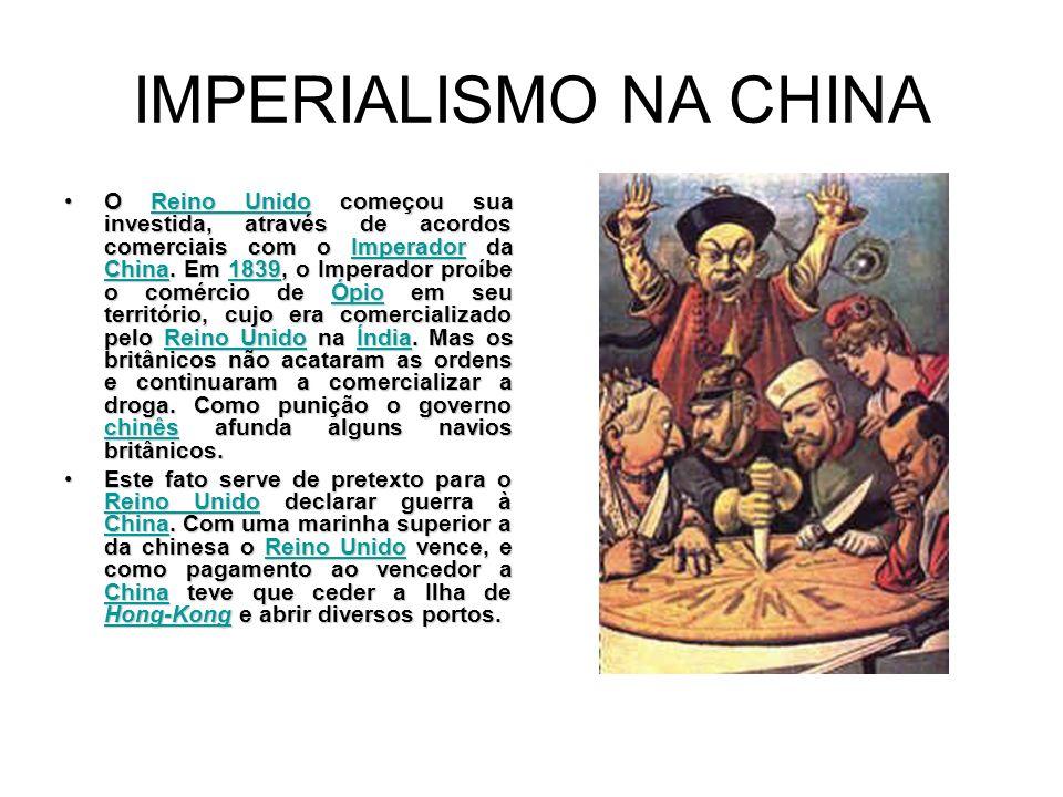 IMPERIALISMO NA CHINA O Reino Unido começou sua investida, através de acordos comerciais com o Imperador da China. Em 1839, o Imperador proíbe o comér