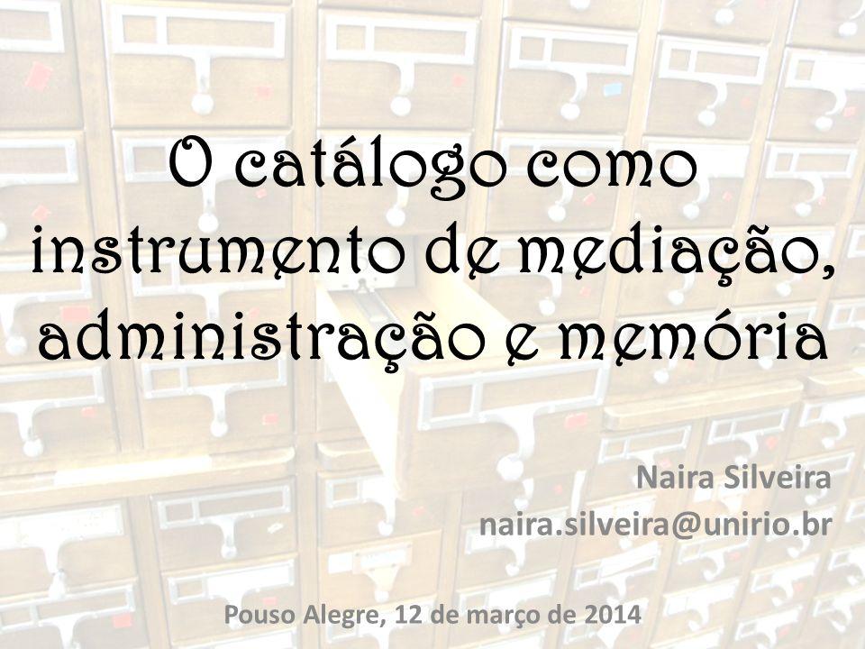 O catálogo como instrumento de mediação, administração e memória Naira Silveira naira.silveira@unirio.br Pouso Alegre, 12 de março de 2014