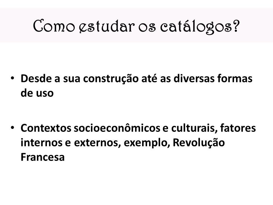 Como estudar os catálogos? Desde a sua construção até as diversas formas de uso Contextos socioeconômicos e culturais, fatores internos e externos, ex