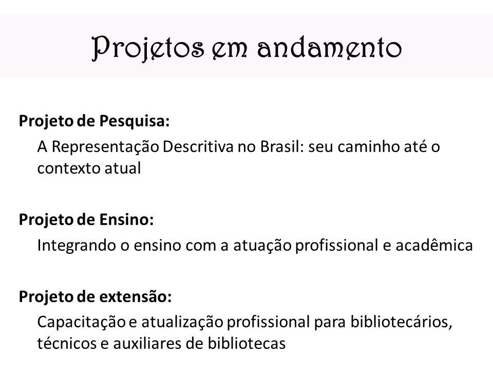 Projetos em andamento Projeto de Pesquisa: A Representação Descritiva no Brasil: seu caminho até o contexto atual Projeto de Ensino: Integrando o ensi
