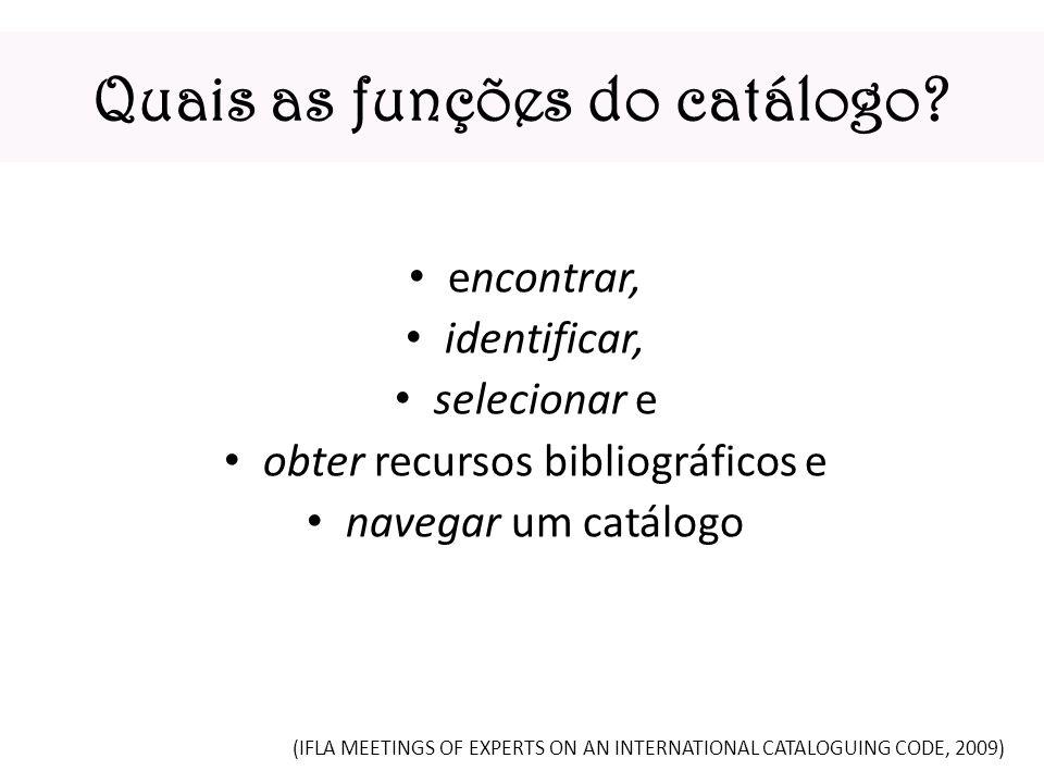 Quais as funções do catálogo? encontrar, identificar, selecionar e obter recursos bibliográficos e navegar um catálogo (IFLA MEETINGS OF EXPERTS ON AN