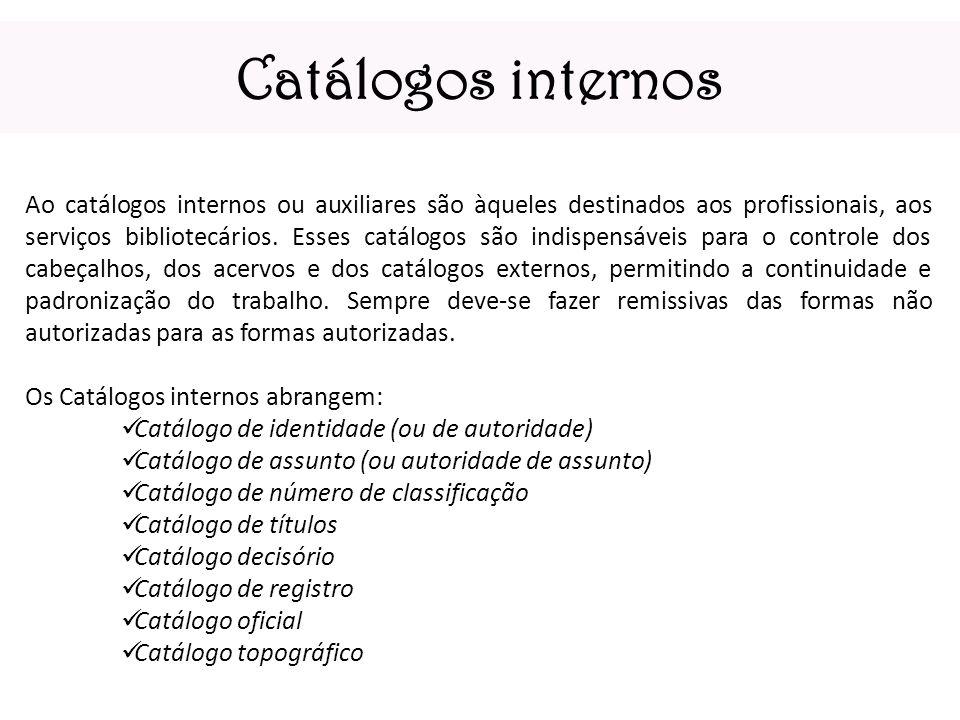 Catálogos internos Ao catálogos internos ou auxiliares são àqueles destinados aos profissionais, aos serviços bibliotecários. Esses catálogos são indi