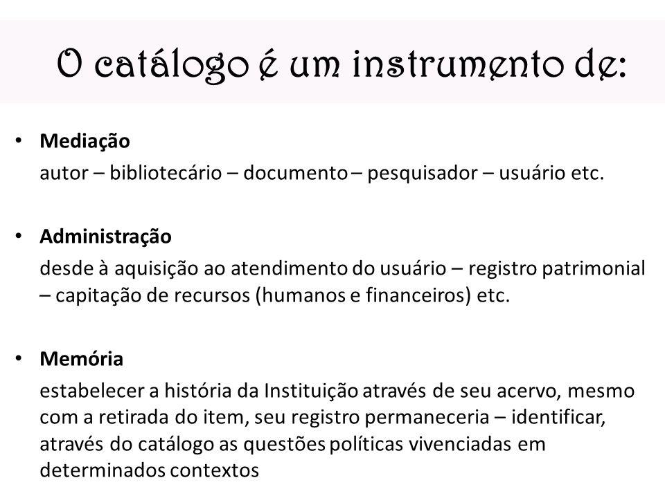 O catálogo é um instrumento de: Mediação autor – bibliotecário – documento – pesquisador – usuário etc. Administração desde à aquisição ao atendimento