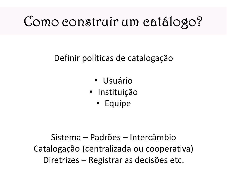 Como construir um catálogo? Definir políticas de catalogação Usuário Instituição Equipe Sistema – Padrões – Intercâmbio Catalogação (centralizada ou c