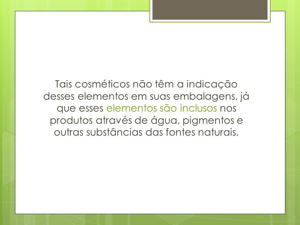 Tais cosméticos não têm a indicação desses elementos em suas embalagens, já que esses elementos são inclusos nos produtos através de água, pigmentos e outras substâncias das fontes naturais.