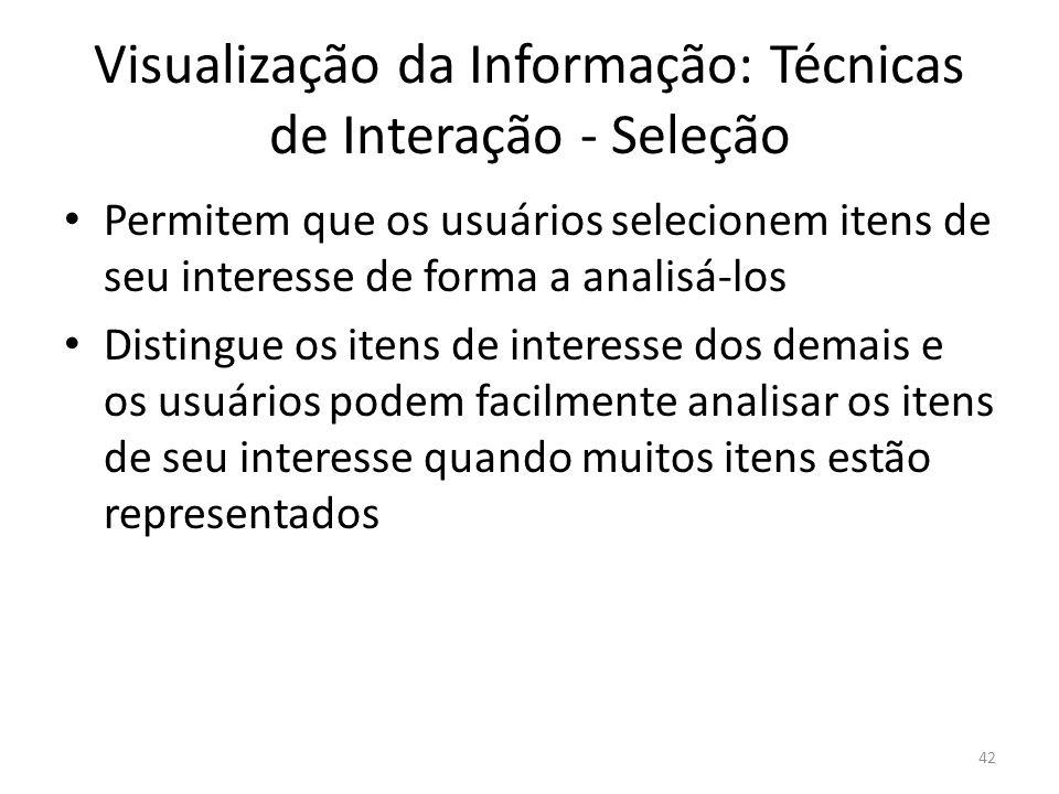 Visualização da Informação: Técnicas de Interação - Seleção Permitem que os usuários selecionem itens de seu interesse de forma a analisá-los Distingu