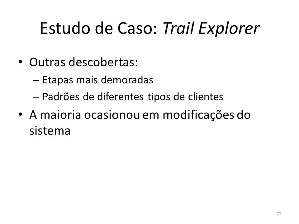 Estudo de Caso: Trail Explorer Outras descobertas: – Etapas mais demoradas – Padrões de diferentes tipos de clientes A maioria ocasionou em modificaçõ