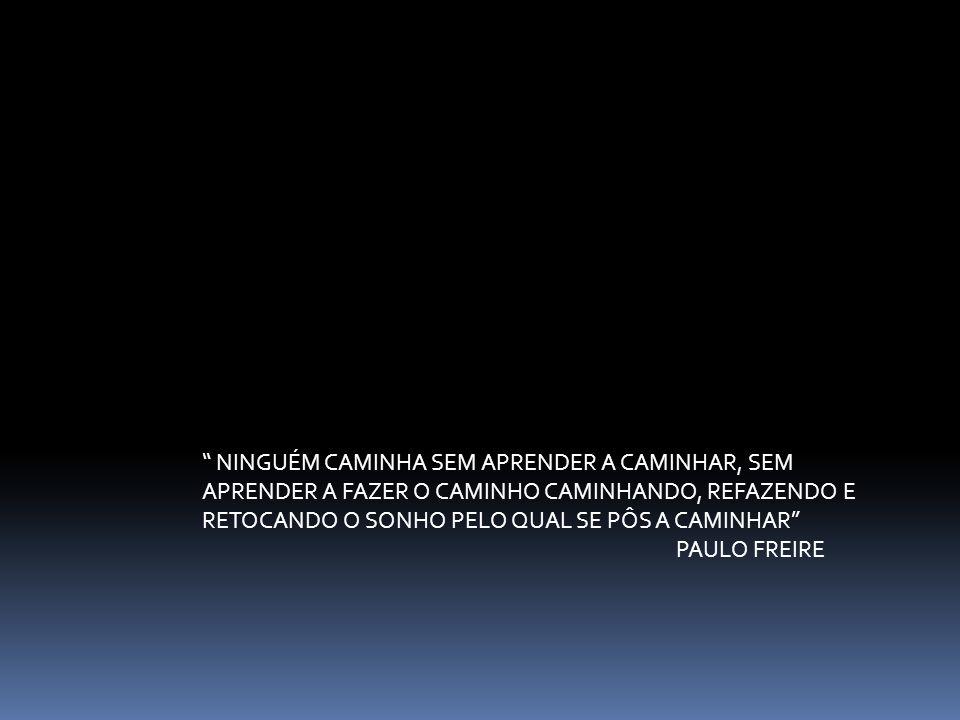 NINGUÉM CAMINHA SEM APRENDER A CAMINHAR, SEM APRENDER A FAZER O CAMINHO CAMINHANDO, REFAZENDO E RETOCANDO O SONHO PELO QUAL SE PÔS A CAMINHAR PAULO FR