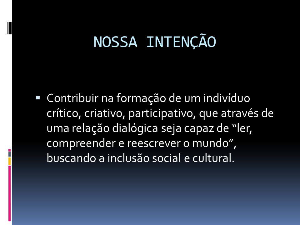 NOSSA INTENÇÃO Contribuir na formação de um indivíduo crítico, criativo, participativo, que através de uma relação dialógica seja capaz de ler, compre