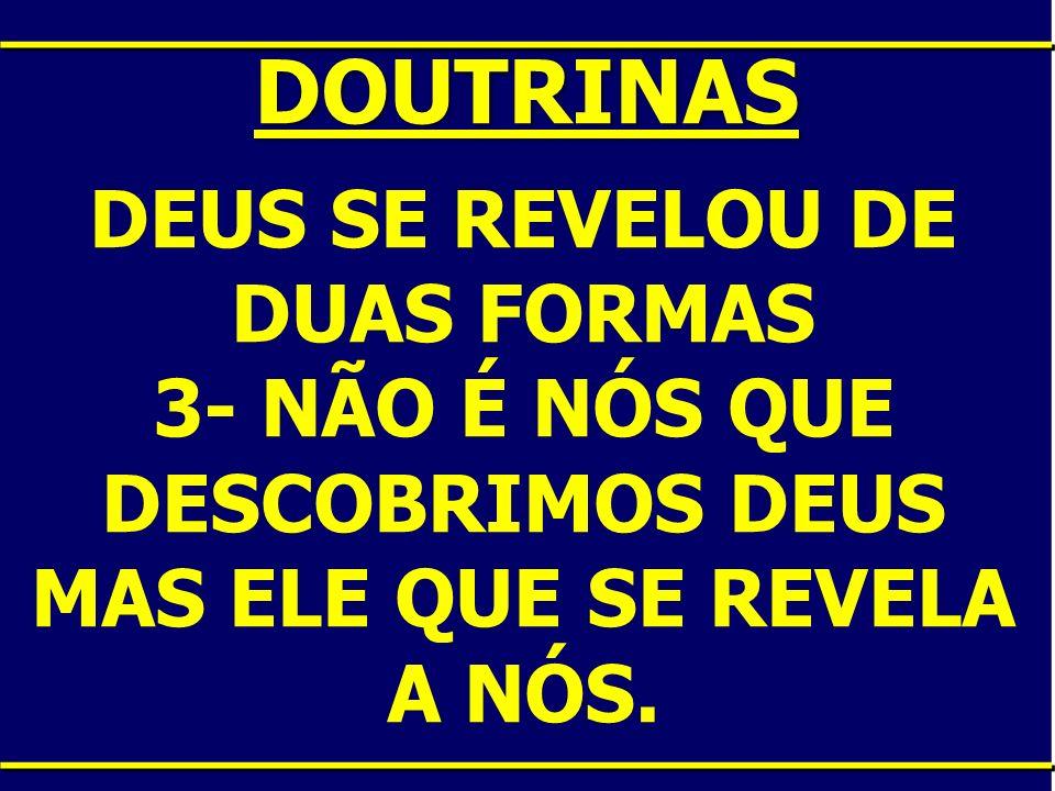 DOUTRINAS DEUS SE REVELOU DE DUAS FORMAS 3- NÃO É NÓS QUE DESCOBRIMOS DEUS MAS ELE QUE SE REVELA A NÓS.