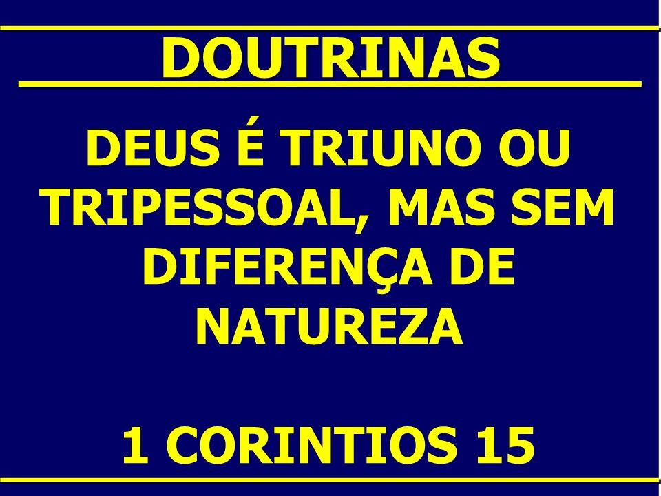 ____DOUTRINAS____ DEUS É TRIUNO OU TRIPESSOAL, MAS SEM DIFERENÇA DE NATUREZA 1 CORINTIOS 15