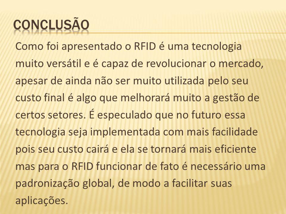 Como foi apresentado o RFID é uma tecnologia muito versátil e é capaz de revolucionar o mercado, apesar de ainda não ser muito utilizada pelo seu cust