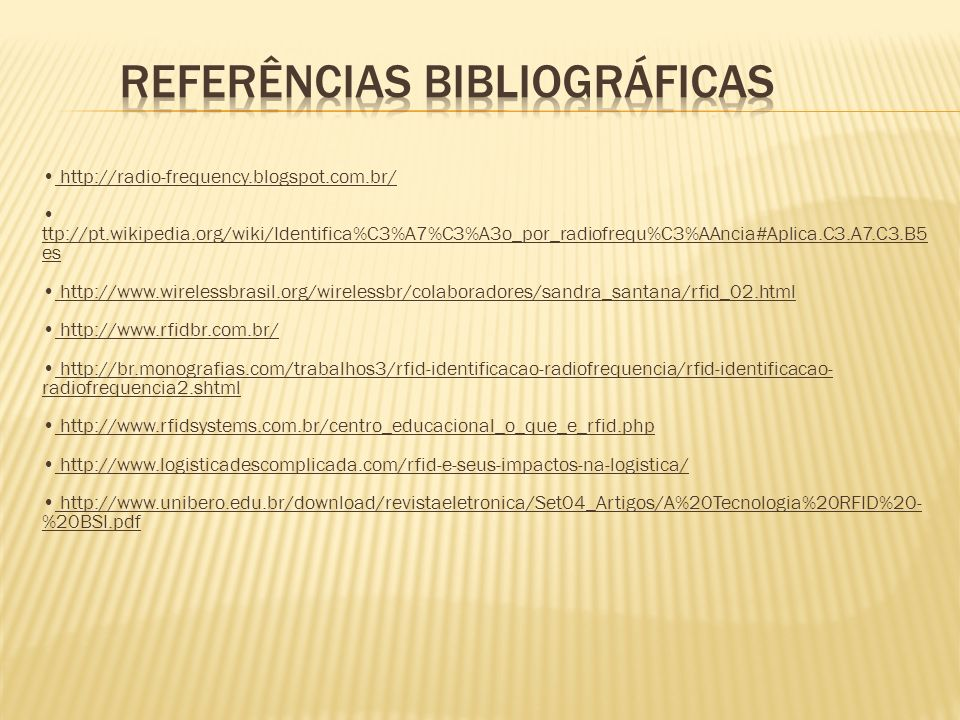 http://radio-frequency.blogspot.com.br/ ttp://pt.wikipedia.org/wiki/Identifica%C3%A7%C3%A3o_por_radiofrequ%C3%AAncia#Aplica.C3.A7.C3.B5 es http://www.