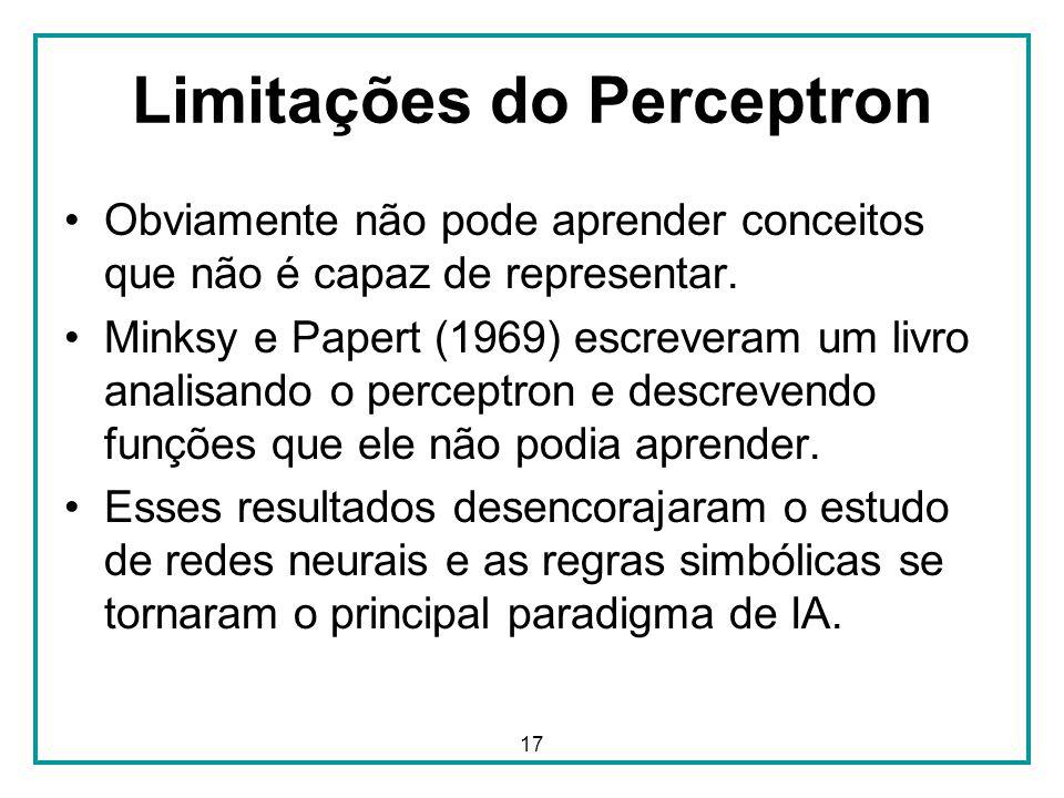 17 Limitações do Perceptron Obviamente não pode aprender conceitos que não é capaz de representar. Minksy e Papert (1969) escreveram um livro analisan