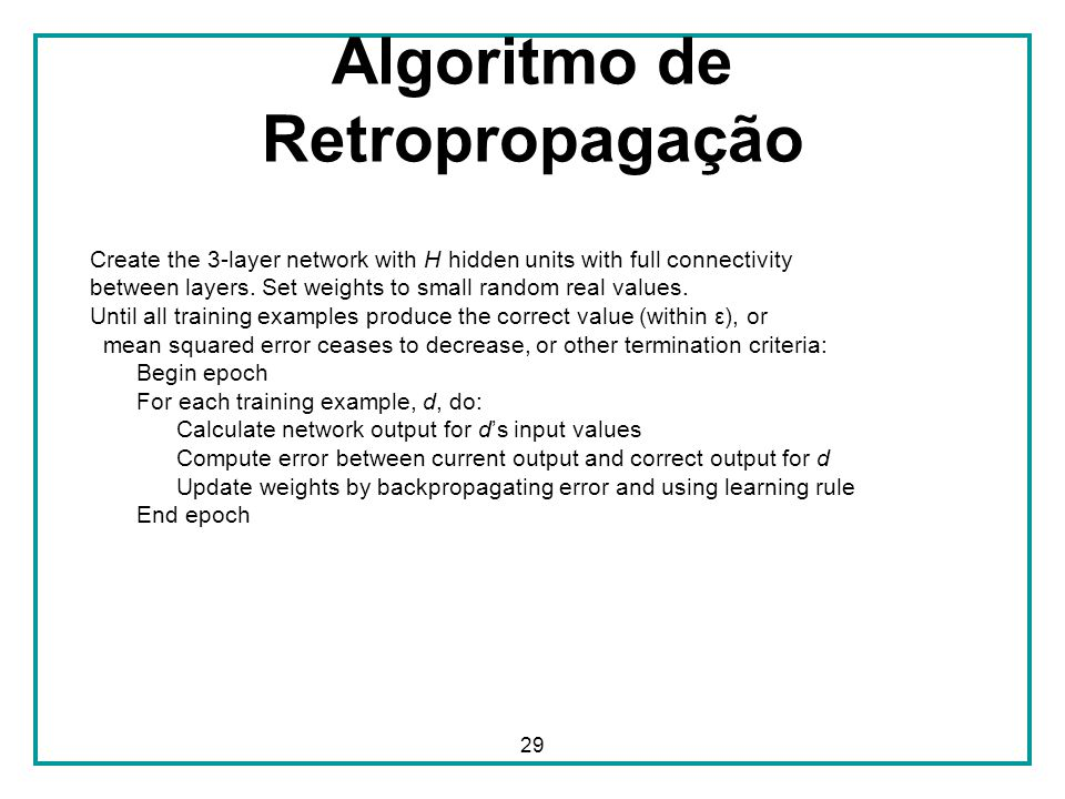 29 Algoritmo de Retropropagação Create the 3-layer network with H hidden units with full connectivity between layers. Set weights to small random real