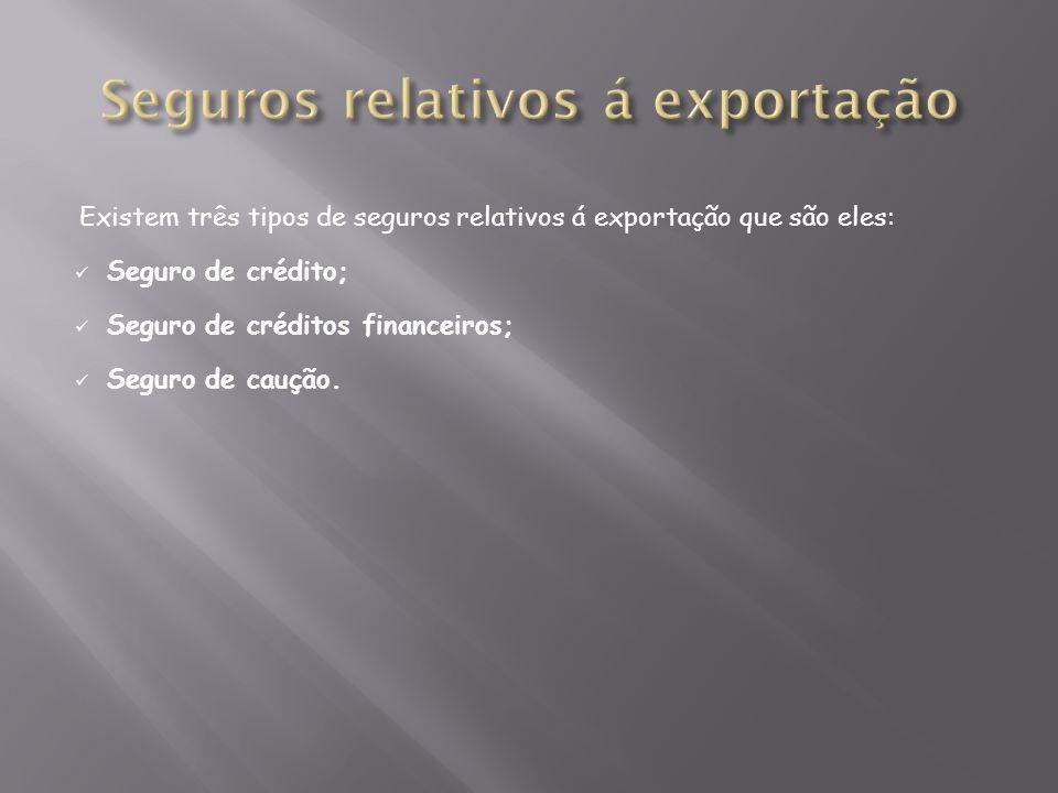 Existem três tipos de seguros relativos á exportação que são eles: Seguro de crédito; Seguro de créditos financeiros; Seguro de caução.