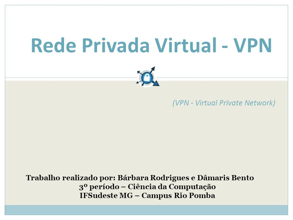 Rede Privada Virtual - VPN Trabalho realizado por: Bárbara Rodrigues e Dâmaris Bento 3º período – Ciência da Computação IFSudeste MG – Campus Rio Pomba (VPN - Virtual Private Network)