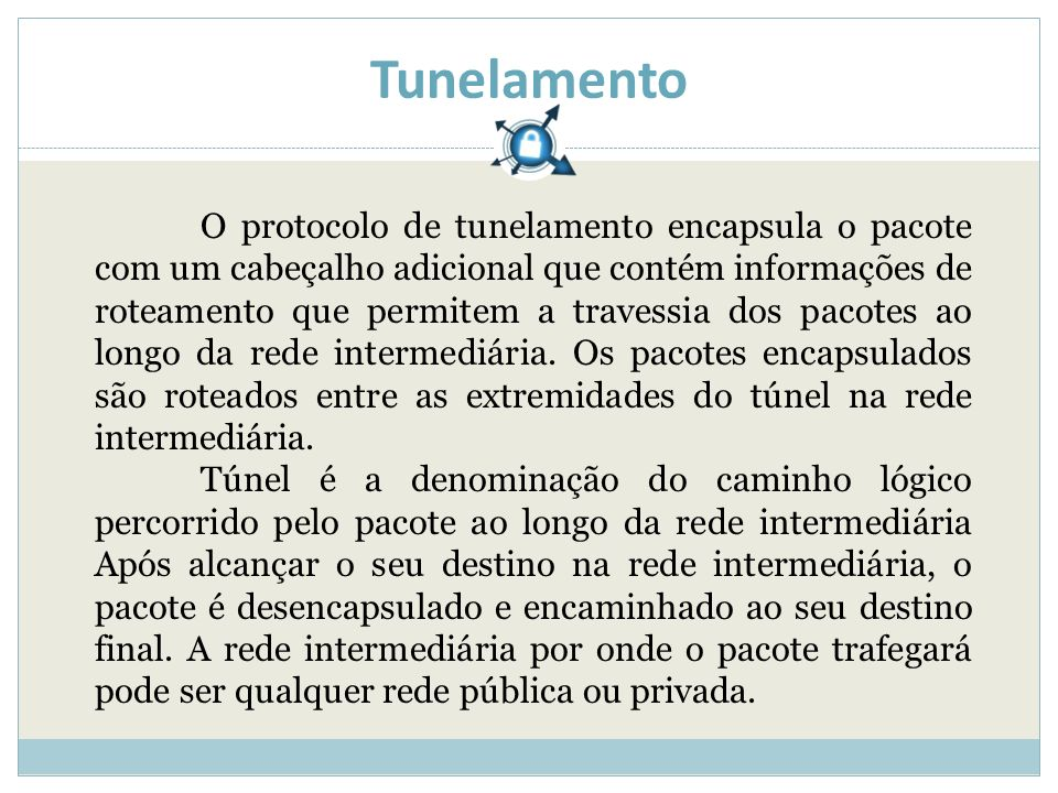 Tunelamento O protocolo de tunelamento encapsula o pacote com um cabeçalho adicional que contém informações de roteamento que permitem a travessia dos pacotes ao longo da rede intermediária.