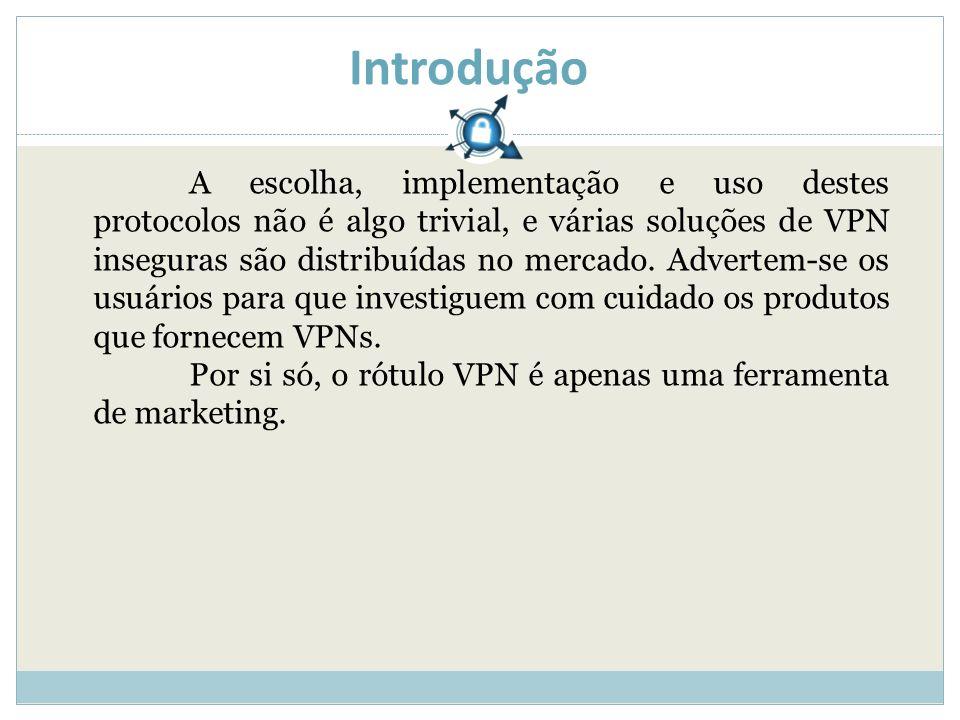 Introdução A escolha, implementação e uso destes protocolos não é algo trivial, e várias soluções de VPN inseguras são distribuídas no mercado.