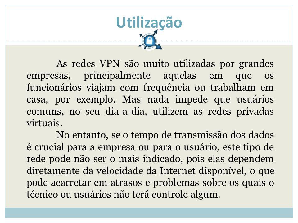 Utilização As redes VPN são muito utilizadas por grandes empresas, principalmente aquelas em que os funcionários viajam com frequência ou trabalham em casa, por exemplo.