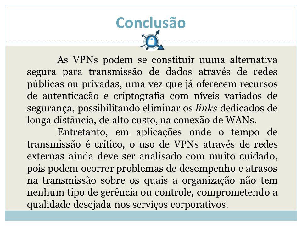 Conclusão As VPNs podem se constituir numa alternativa segura para transmissão de dados através de redes públicas ou privadas, uma vez que já oferecem recursos de autenticação e criptografia com níveis variados de segurança, possibilitando eliminar os links dedicados de longa distância, de alto custo, na conexão de WANs.