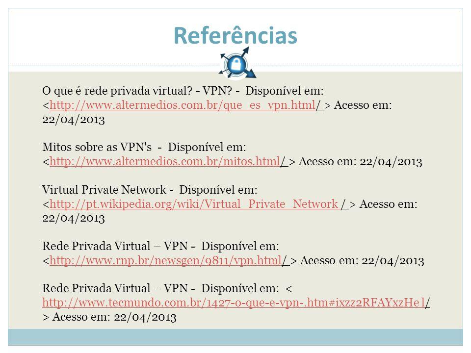 Referências O que é rede privada virtual? - VPN? - Disponível em: Acesso em: 22/04/2013http://www.altermedios.com.br/que_es_vpn.html Mitos sobre as VP