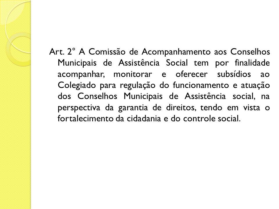 Art. 2° A Comissão de Acompanhamento aos Conselhos Municipais de Assistência Social tem por finalidade acompanhar, monitorar e oferecer subsídios ao C