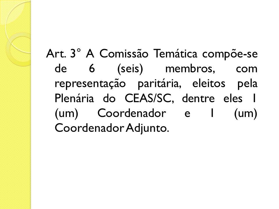 Art. 3° A Comissão Temática compõe-se de 6 (seis) membros, com representação paritária, eleitos pela Plenária do CEAS/SC, dentre eles 1 (um) Coordenad